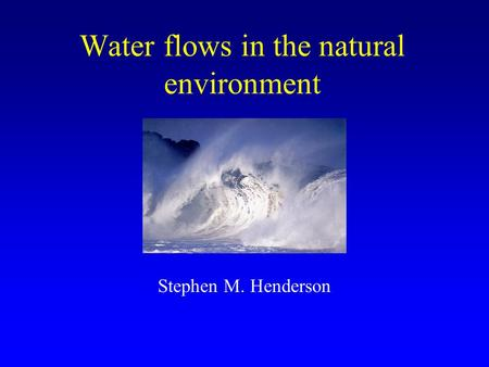 Water flows in the natural environment Stephen M. Henderson.
