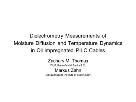 Dielectrometry Measurements of Moisture Diffusion and Temperature Dynamics in Oil Impregnated PILC Cables Zachary M. Thomas Wolf, Greenfield & Sacks P.C.