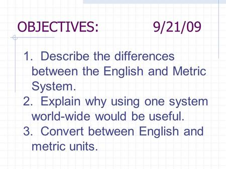 OBJECTIVES:9/21/09 1. Describe the differences between the English and Metric System. 2. Explain why using one system world-wide would be useful. 3. Convert.