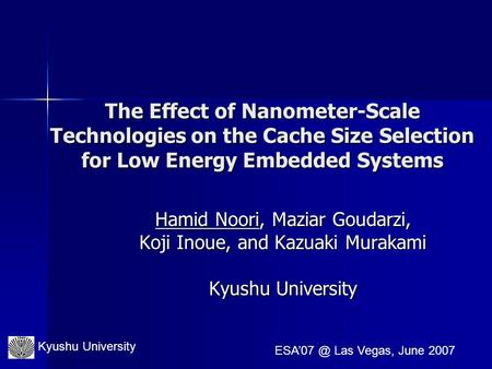 Kyushu University Las Vegas, June 2007 The Effect of Nanometer-Scale Technologies on the Cache Size Selection for Low Energy Embedded Systems.