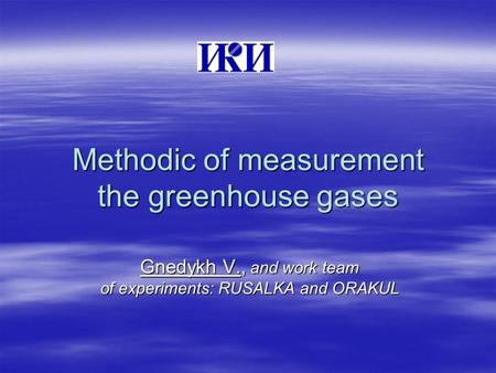 Methodic of measurement the greenhouse gases Gnedykh V., and work team of experiments: RUSALKA and ORAKUL.