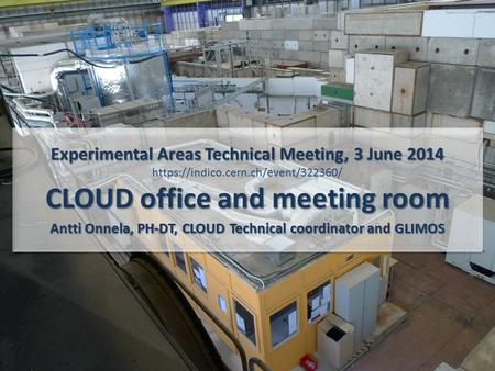 Experimental Areas Technical Meeting, 3 June 2014 CLOUD office and meeting room Antti Onnela, PH-DT, CLOUD Technical coordinator and GLIMOS Experimental.