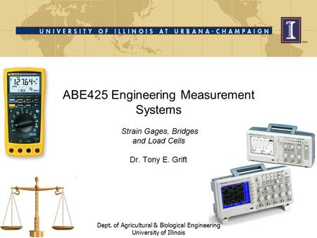 ABE425 Engineering Measurement Systems Strain Gages, Bridges and Load Cells Dr. Tony E. Grift Dept. of Agricultural & Biological Engineering University.