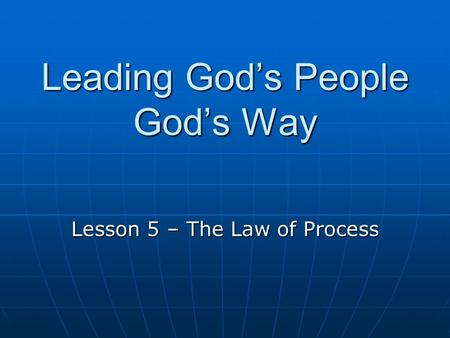 Leading God's People God's Way Lesson 5 – The Law of Process.