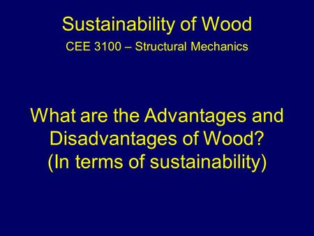 Sustainability of Wood CEE 3100 – Structural Mechanics What are the Advantages and Disadvantages of Wood? (In terms of sustainability)