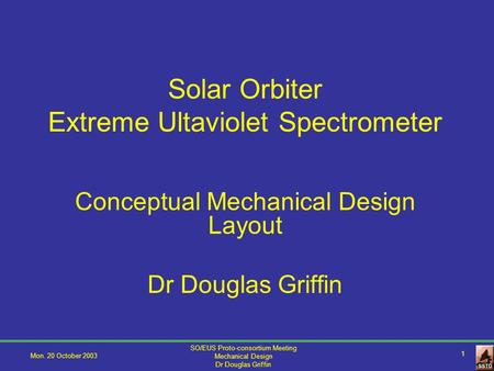 Mon. 20 October 2003 SO/EUS Proto-consortium Meeting Mechanical Design Dr Douglas Griffin 1 Solar Orbiter Extreme Ultaviolet Spectrometer Conceptual Mechanical.