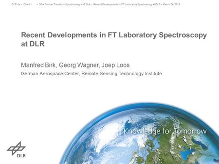 Recent Developments in FT Laboratory Spectroscopy at DLR Manfred Birk, Georg Wagner, Joep Loos German Aerospace Center, Remote Sensing Technology Institute.