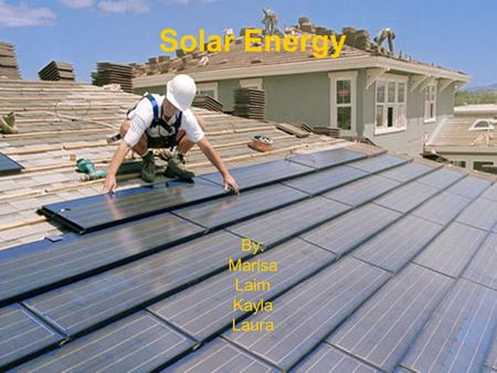 Solar Energy By: Marisa Laim Kayla Laura. What is solar energy? a) Solar power is harnessing the radiation from the sun and using it as an energy resource.