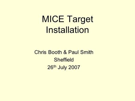 MICE Target Installation Chris Booth & Paul Smith Sheffield 26 th July 2007.