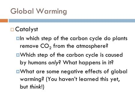 Global Warming  Catalyst  In which step of the carbon cycle do plants remove CO 2 from the atmosphere?  Which step of the carbon cycle is caused by.