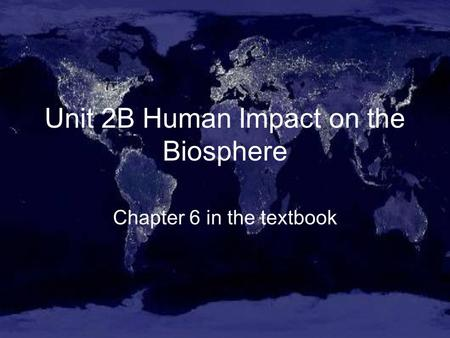 Unit 2B Human Impact on the Biosphere Chapter 6 in the textbook.