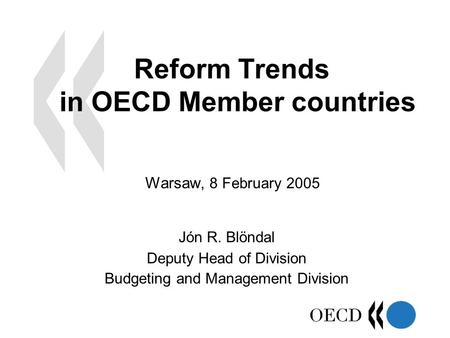 Reform Trends in OECD Member countries Jón R. Blöndal Deputy Head of Division Budgeting and Management Division Warsaw, 8 February 2005.