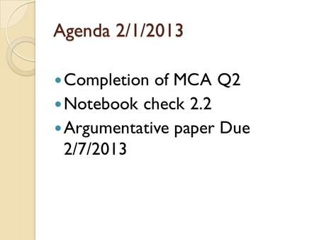 Agenda 2/1/2013 Completion of MCA Q2 Notebook check 2.2 Argumentative paper Due 2/7/2013.