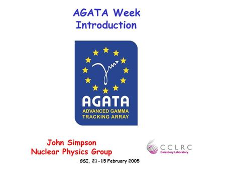 AGATA Week Introduction John Simpson Nuclear Physics Group GSI, 21-15 February 2005.
