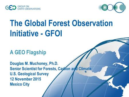 The Global Forest Observation Initiative - GFOI A GEO Flagship Douglas M. Muchoney, Ph.D. Senior Scientist for Forests, Carbon and Climate U.S. Geological.