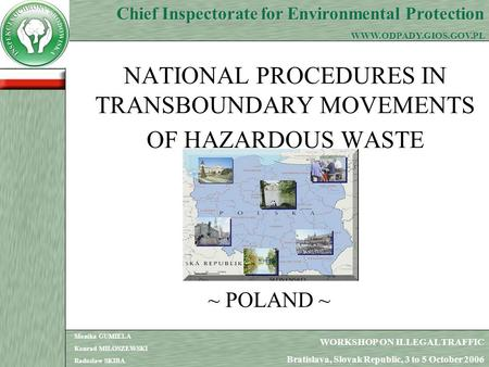 1 NATIONAL PROCEDURES IN TRANSBOUNDARY MOVEMENTS OF HAZARDOUS WASTE ~ POLAND ~ WORKSHOP ON ILLEGAL TRAFFIC Bratislava, Slovak Republic, 3 to 5 October.