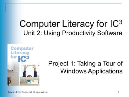 Copyright © 2006 Prentice-Hall. All rights reserved.1 Computer Literacy for IC 3 Unit 2: Using Productivity Software Project 1: Taking a Tour of Windows.