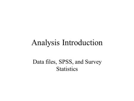 Analysis Introduction Data files, SPSS, and Survey Statistics.
