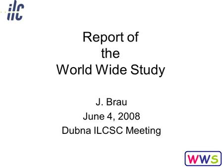WWSWWS Report of the World Wide Study J. Brau June 4, 2008 Dubna ILCSC Meeting.