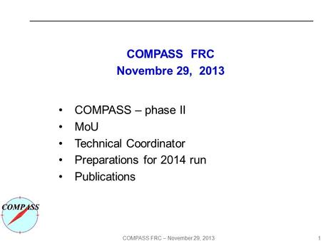 COMPASS FRC – November 29, 2013 1 COMPASS FRC Novembre 29, 2013 COMPASS – phase II MoU Technical Coordinator Preparations for 2014 run Publications.