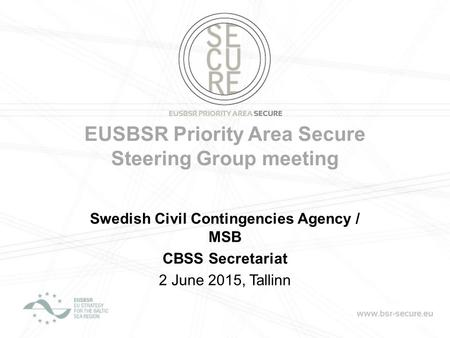 EUSBSR Priority Area Secure Steering Group meeting Swedish Civil Contingencies Agency / MSB CBSS Secretariat 2 June 2015, Tallinn.