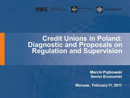 Credit Unions in Poland: Diagnostic and Proposals on Regulation and Supervision Marcin Piątkowski Senior Economist Warsaw, February 11, 2011.