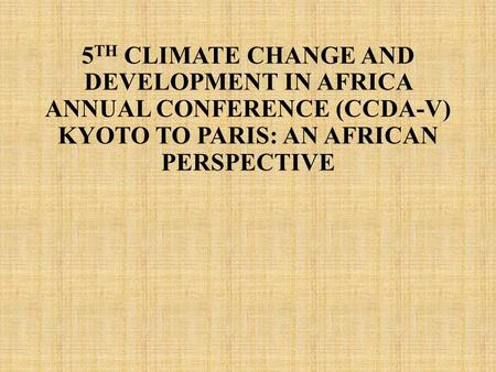 5 TH CLIMATE CHANGE AND DEVELOPMENT IN AFRICA ANNUAL CONFERENCE (CCDA-V) KYOTO TO PARIS: AN AFRICAN PERSPECTIVE.