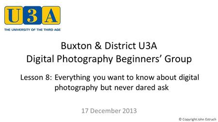 Buxton & District U3A Digital Photography Beginners' Group 17 December 2013 Lesson 8:Everything you want to know about digital photography but never dared.