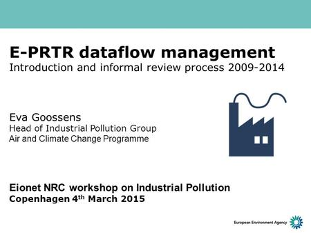 E-PRTR dataflow management Introduction and informal review process 2009-2014 Eva Goossens Head of Industrial Pollution Group Air and Climate Change Programme.