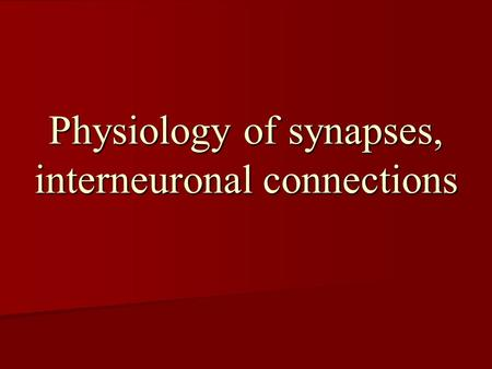 Physiology of synapses, interneuronal connections.
