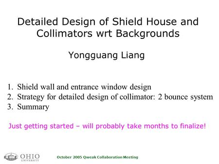 October 2005 Qweak Collaboration Meeting Detailed Design of Shield House and Collimators wrt Backgrounds Yongguang Liang Just getting started – will probably.