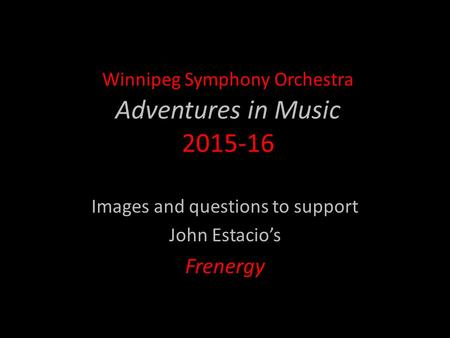Winnipeg Symphony Orchestra Adventures in Music 2015-16 Images and questions to support John Estacio's Frenergy.