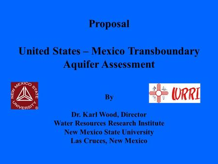 United States – Mexico Transboundary Aquifer Assessment Proposal By Dr. Karl Wood, Director Water Resources Research Institute New Mexico State University.