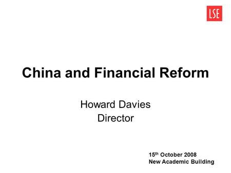 China and Financial Reform Howard Davies Director 15 th October 2008 New Academic Building.