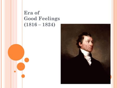 "Era of Good Feelings (1816 – 1824). WAR OF 1812 - ""Second War for Independence"" - Economic Transformations - Local Economy to National Market - ""Economic."