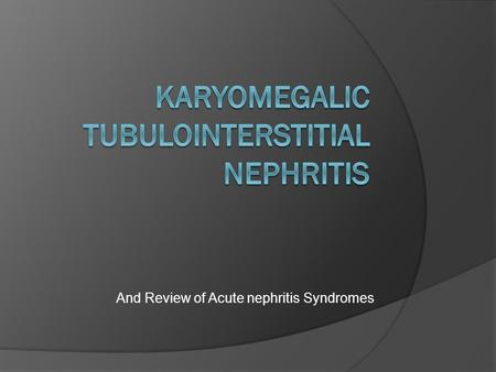 And Review of Acute nephritis Syndromes. Karyomegalic Tubulointerstitial Nephritis  Symptoms: Recurrent Pneumonias Renal failure leading invariably to.