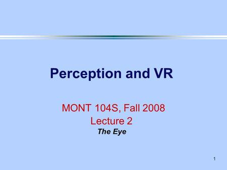1 Perception and VR MONT 104S, Fall 2008 Lecture 2 The Eye.
