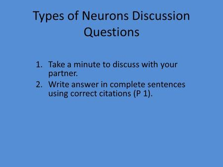 Types of Neurons Discussion Questions 1.Take a minute to discuss with your partner. 2.Write answer in complete sentences using correct citations (P 1).