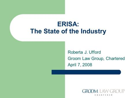 ERISA: The State of the Industry Roberta J. Ufford Groom Law Group, Chartered April 7, 2008.