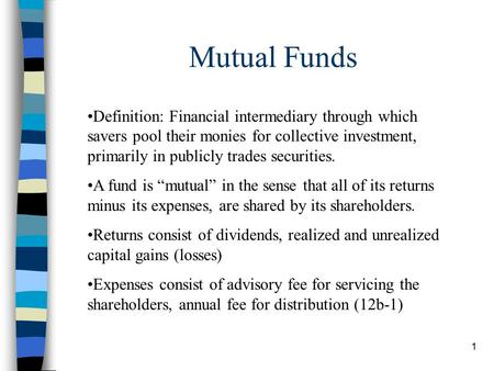 1 Mutual Funds Definition: Financial intermediary through which savers pool their monies for collective investment, primarily in publicly trades securities.