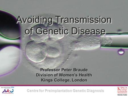Avoiding Transmission of Genetic Disease Avoiding Transmission of Genetic Disease Professor Peter Braude Division of Women's Health Kings College, London.