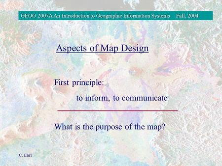 GEOG 2007A An Introduction to Geographic Information SystemsFall, 2004 C. Earl First principle: to inform, to communicate What is the purpose of the map?