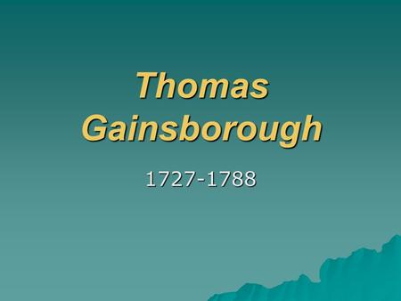Thomas Gainsborough 1727-1788. Thomas Gainsborough was a portrait and landscape painter. He was the first British artist to paint his native countryside.