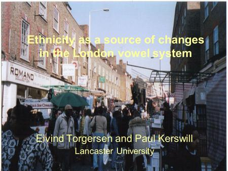 Ethnicity as a source of changes in the London vowel system Eivind Torgersen and Paul Kerswill Lancaster University.