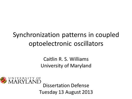 Synchronization patterns in coupled optoelectronic oscillators Caitlin R. S. Williams University of Maryland Dissertation Defense Tuesday 13 August 2013.