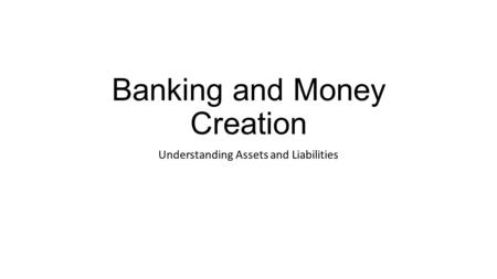 Banking and Money Creation Understanding Assets and Liabilities.