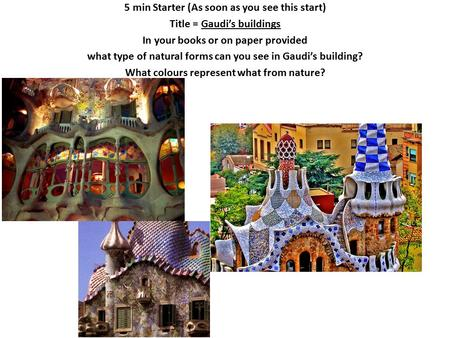 5 min Starter (As soon as you see this start) Title = Gaudi's buildings In your books or on paper provided what type of natural forms can you see in Gaudi's.