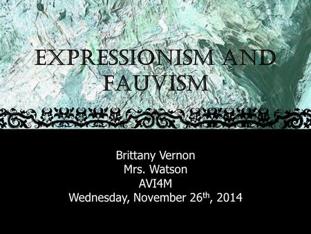 EXPRESSIONISM AND FAUVISM Brittany Vernon Mrs. Watson AVI4M Wednesday, November 26 th, 2014.