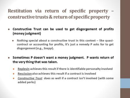 Restitution via return of specific property – constructive trusts & return of specific property Constructive Trust can be used to get disgorgement of profits.