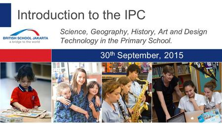 30 th September, 2015 Introduction to the IPC Science, Geography, History, Art and Design Technology in the Primary School.